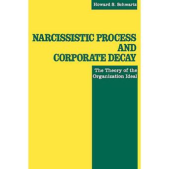 Narcissistic Process and Corporate Decay The Theory of the Organizational Ideal by Schwartz & Howard & S.