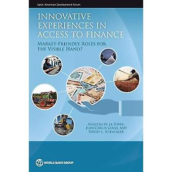 Innovative Experiences in Access to Finance MarketFriendly Roles for the Visible Hand by De La Torre & Augusto