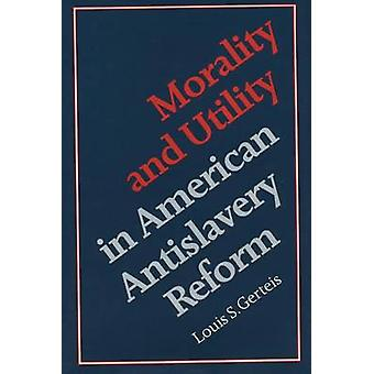 Morality and Utility in American Antislavery Reform by Gerteis & Louis S.