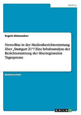 NewsBias in der Medienberichterstattung ber Stuttgart 21 Eine Inhaltsanalyse der Berichterstattung der berregionalen Tagespresse by Aleksandrov & Evgeni