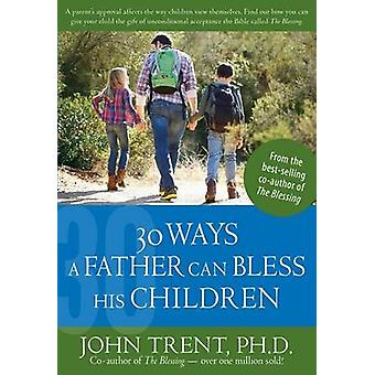 30 Ways a Father Can Bless His Children by John Trent - 9781628622775