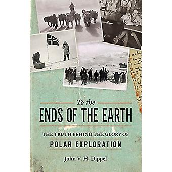 To The Ends Of The Earth - The Truth Behind the Glory of Polar Explora