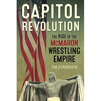 Capitol Revolution - The Rise of the Mcmahon Wrestling Empire by Tim H
