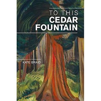 To This Cedar Fountain by Kate Braid - 9781894759786 Book