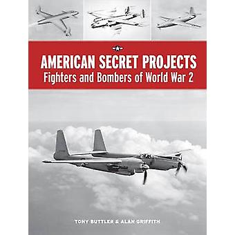 American Secret Projects - Fighters and Bombers of World War 2 by Tony