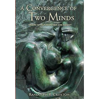 A Convergence of Two Minds Origins of Selfawareness and Identity by Croxton & Randolph R.