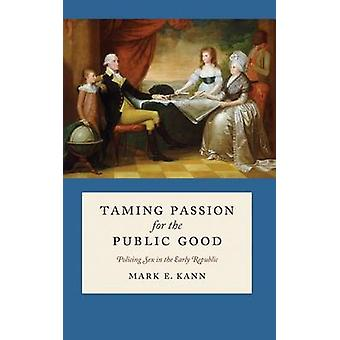 Taming Passion for the Public Good - Policing Sex in the Early Republi