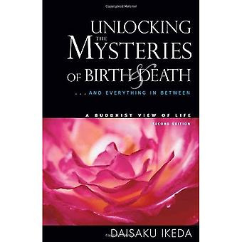 Unlocking the Mysteries of Birth and Death: .. And Everything in Between, a Buddhist View of Life
