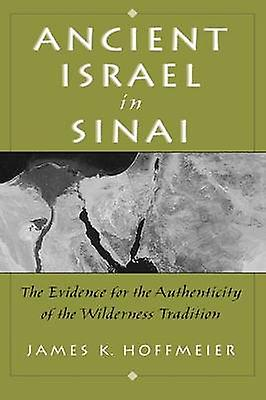 Ancient Israel in Sinai The Evidence for the Authenticity of the Wilderness Tradition by Hoffmeier & James K.