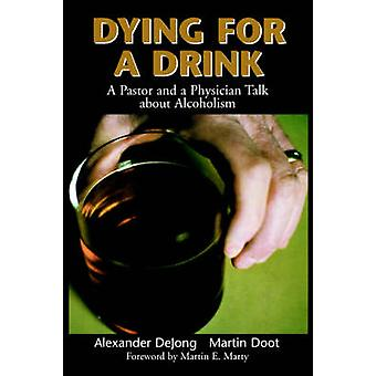 Dying for a Drink A Pastor and a Physician Talk about Alcoholism by Dejong & Alexander