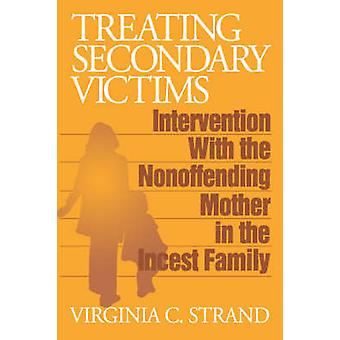 Treating Secondary Victims Intervention with the Nonoffending Mother in the Incest Family by Strand & Virginia C.