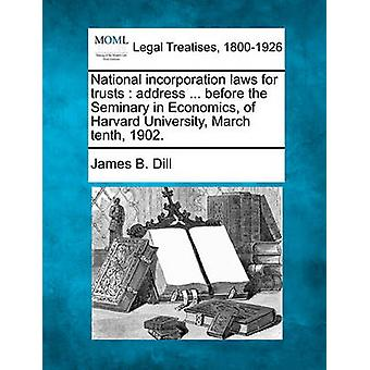 National incorporation laws for trusts  address ... before the Seminary in Economics of Harvard University March tenth 1902. by Dill & James B.