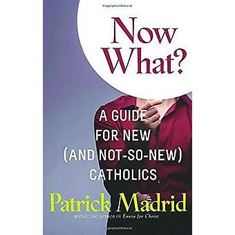 Now What? - A Guide for New (and Not-So-New) Catholics by Patrick Madr