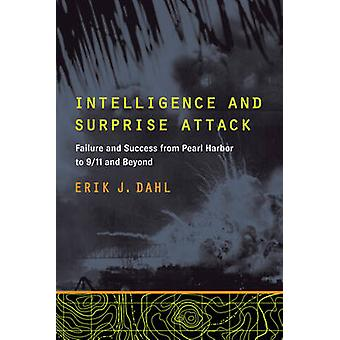 Intelligence and Surprise Attack Failure and Success from Pearl Harbor to 911 and Beyond by Dahl & Erik J.