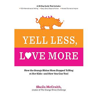 Yell Less Love More: A 30-Day Guide That Includes: ~100 Alternatives to Yelling ~Simple Daily Steps to Follow ~Honest Stories to Inspire (Paperback) by McCraith Sheila