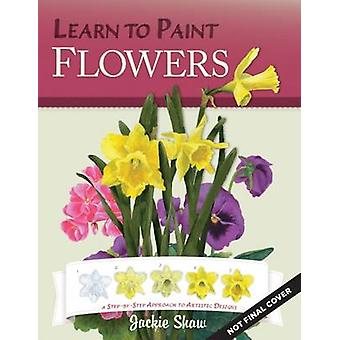 Learn to Paint Flowers - A Step-by-Step Approach to Artistic Designs b