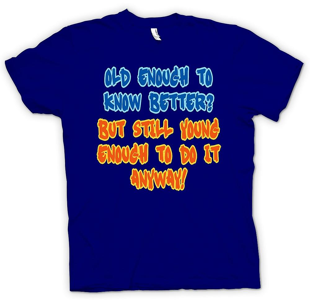 Mens T-shirt - Old Enough To Know Better, Young Enough To Do It Anyway