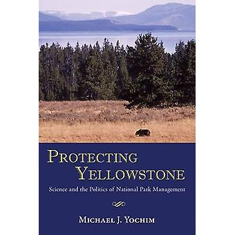 Protecting Yellowstone - Science and the Politics of National Park Man