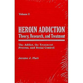 Heroin Addiction v. 2; The Addict, the Treatment Process, and Social Control: Theory, Research and Treatment:...