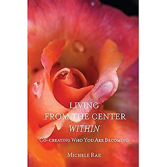 Living from the Center Within: Co-Creating Who You� Are Becoming
