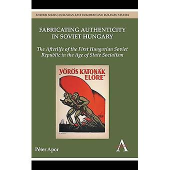 Fabricating Authenticity in Soviet Hungary The Afterlife of the First Hungarian Soviet Republic in the Age of State Socialism by Apor & Peter