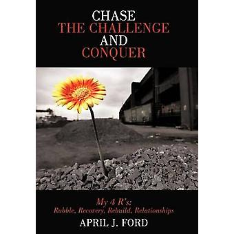 Chase the Challenge and Conquer My 4 Rs Rubble Recovery Rebuild Relationships by Ford & April J.