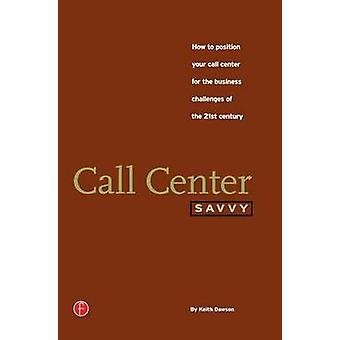 Call Center Savvy How to Position Your Call Center for the Business Challenges of the 21st Century by Dawson & Keith