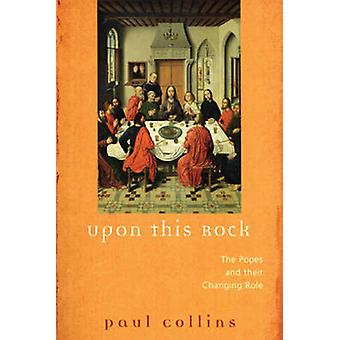 Upon This Rock - The Popes and Their Changing Roles by Paul Collins -
