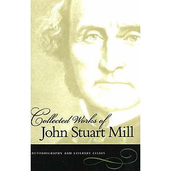 The Collected Works of John Stuart Mill - Autobiography & Literary Ess
