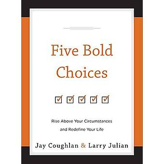 Five Bold Choices - Rise Above Your Circumstances and Redefine Your Li