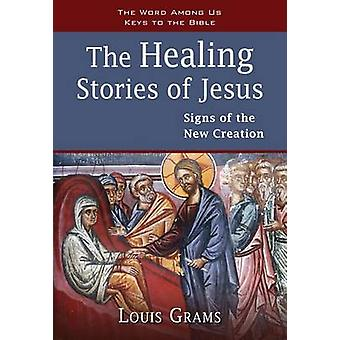 The Healing Stories of Jesus - Signs of the New Creation by Louis Gram