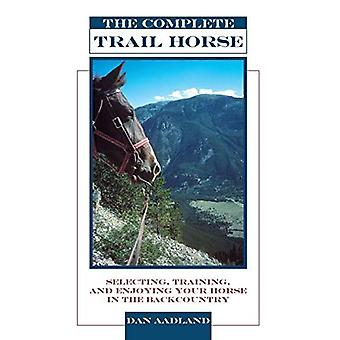 The Complete Trail Horse: Selecting, Training, and Enjoying Your Horse in the Backcountry