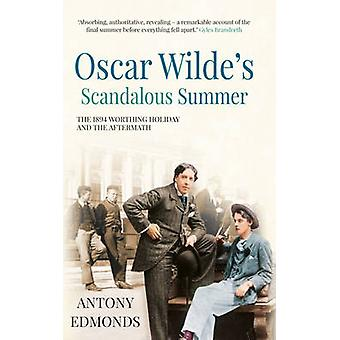 Oscar Wildes Scandalous Summer by Antony Edmonds