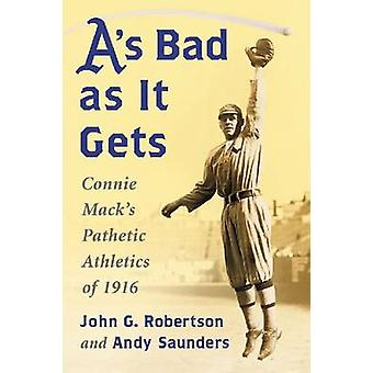 A's Bad as it Gets - Connie Mack's Pathetic Athletics of 1916 by John