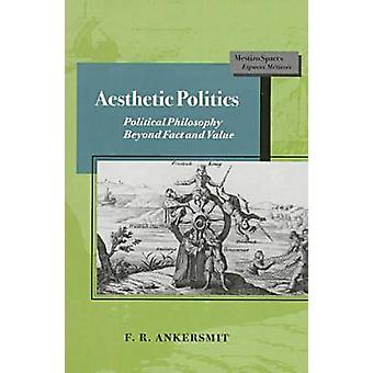 Aesthetic Politics - Political Philosophy Beyond Fact and Value by F.