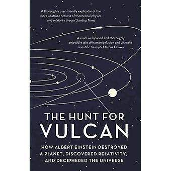 The Hunt for Vulcan - How Albert Einstein Destroyed a Planet and Decip