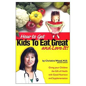 How to Get Kids to Eat Great and Love It!: Giving Your Children the Gift of Health with Good Nutrition and Supplementation Now and Long into the New Millennium