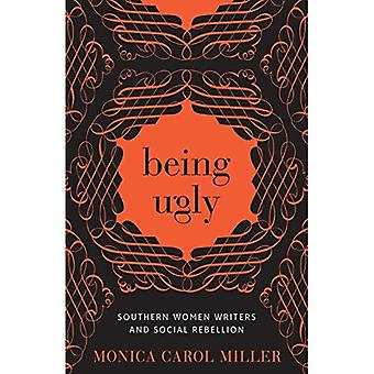 Being Ugly: Southern Women Writers and Social Rebellion (Southern Literary� Studies)
