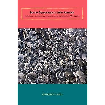 Barrio Democracy in Latin America Participatory Decentralization and Community Activism in Montevideo by Canel & Eduardo