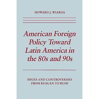 American Foreign Policy Toward Latin America in the 80s and 90s Issues and Controversies From Reagan to Bush by Wiarda & Howard J.