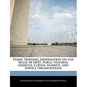 Public Housing Information on the Roles of HUD Public Housing Agencies Capital Markets and Service Organizations by United States Government Accountability