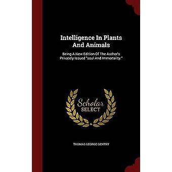 Intelligence en plantes et animaux A nouvelle édition de The auteurs privé publiées âme et l'immortalité. par Gentry & Thomas George