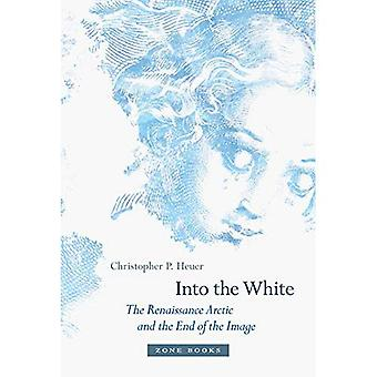 Into the White: The Renaissance Arctic and the End of the Image (Zone Books)
