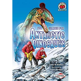 The Search for Antarctic Dinosaurs by Sally M. Walker - John Bindon -