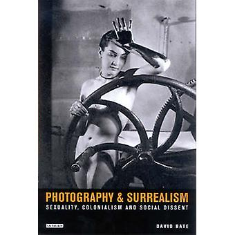 Photography and Surrealism  Sexuality Colonialism and Social Dissent by David Bate