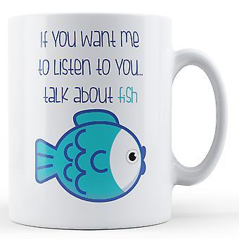 If You Want Me To Listen To You... Talk About Fish - Printed Mug