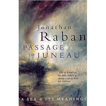 Passage to Juneau - A Sea and Its Meaning by Jonathan Raban - 97803303