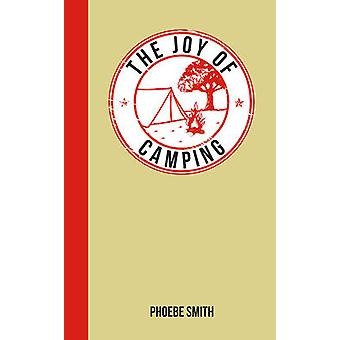The Joy of Camping - For Those Who Love the Great Outdoors by Phoebe S