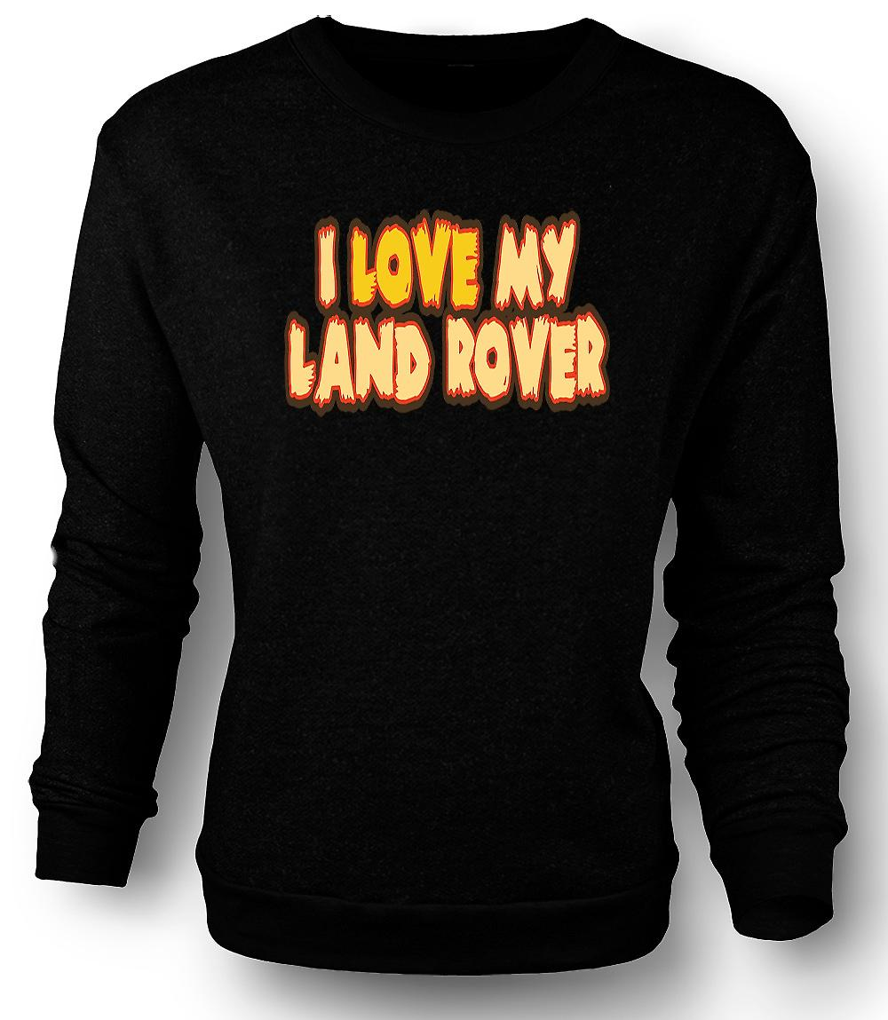 Mens Sweatshirt I Love My Land Rover - Car Enthusiast