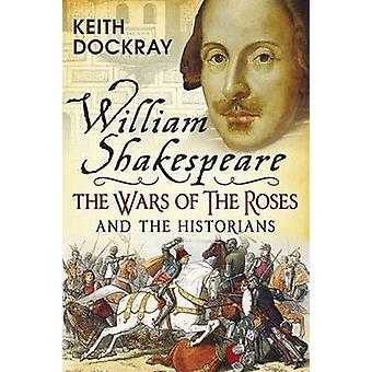 William Shakespeare - the Wars of the Roses and the Historians by Kei